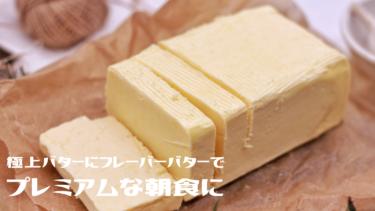 【パンのおとも】極上バターにフレーバーバターでプレミアムな朝食に!