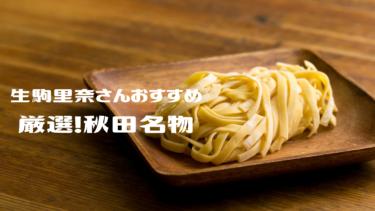 生駒里奈さん厳選!地元 秋田の味おすすめ【秋田名物】